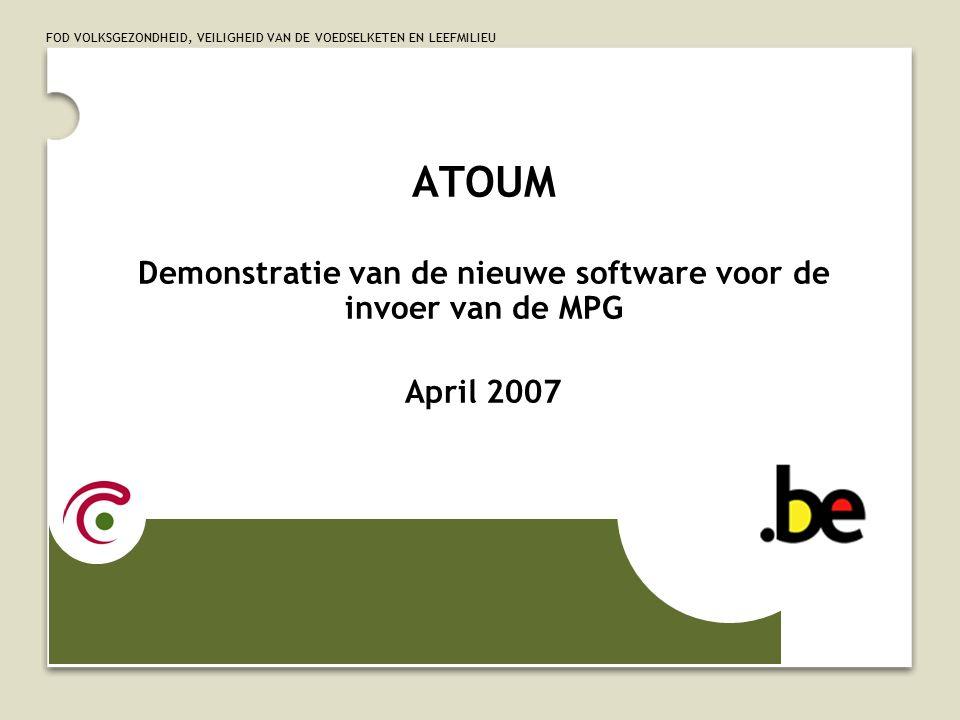 FOD VOLKSGEZONDHEID, VEILIGHEID VAN DE VOEDSELKETEN EN LEEFMILIEU ATOUM Demonstratie van de nieuwe software voor de invoer van de MPG April 2007