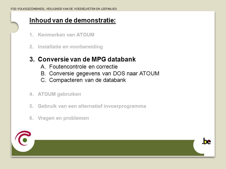 FOD VOLKSGEZONDHEID, VEILIGHEID VAN DE VOEDSELKETEN EN LEEFMILIEU Inhoud van de demonstratie: 1.Kenmerken van ATOUM 2.Installatie en voorbereiding 3.Conversie van de MPG databank A.Foutencontrole en correctie B.Conversie gegevens van DOS naar ATOUM C.Compacteren van de databank 4.ATOUM gebruiken 5.Gebruik van een alternatief invoerprogramma 6.Vragen en problemen