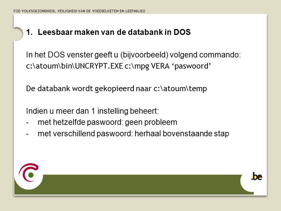 FOD VOLKSGEZONDHEID, VEILIGHEID VAN DE VOEDSELKETEN EN LEEFMILIEU 1.Leesbaar maken van de databank in DOS In het DOS venster geeft u (bijvoorbeeld) volgend commando: c:\atoum\bin\UNCRYPT.EXE c:\mpg VERA 'paswoord' De databank wordt gekopieerd naar c:\atoum\temp Indien u meer dan 1 instelling beheert: -met hetzelfde paswoord: geen probleem -met verschillend paswoord: herhaal bovenstaande stap