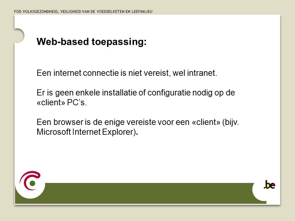 FOD VOLKSGEZONDHEID, VEILIGHEID VAN DE VOEDSELKETEN EN LEEFMILIEU Web-based toepassing: Een internet connectie is niet vereist, wel intranet.