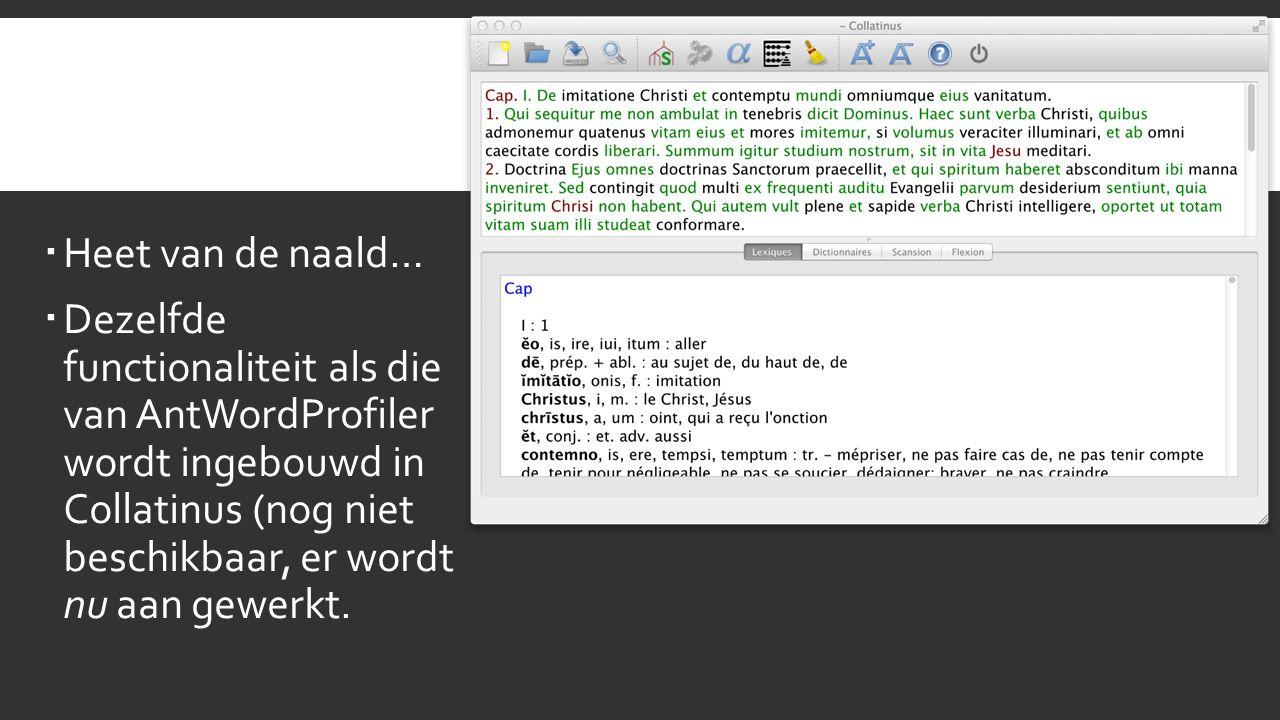  Heet van de naald…  Dezelfde functionaliteit als die van AntWordProfiler wordt ingebouwd in Collatinus (nog niet beschikbaar, er wordt nu aan gewerkt.