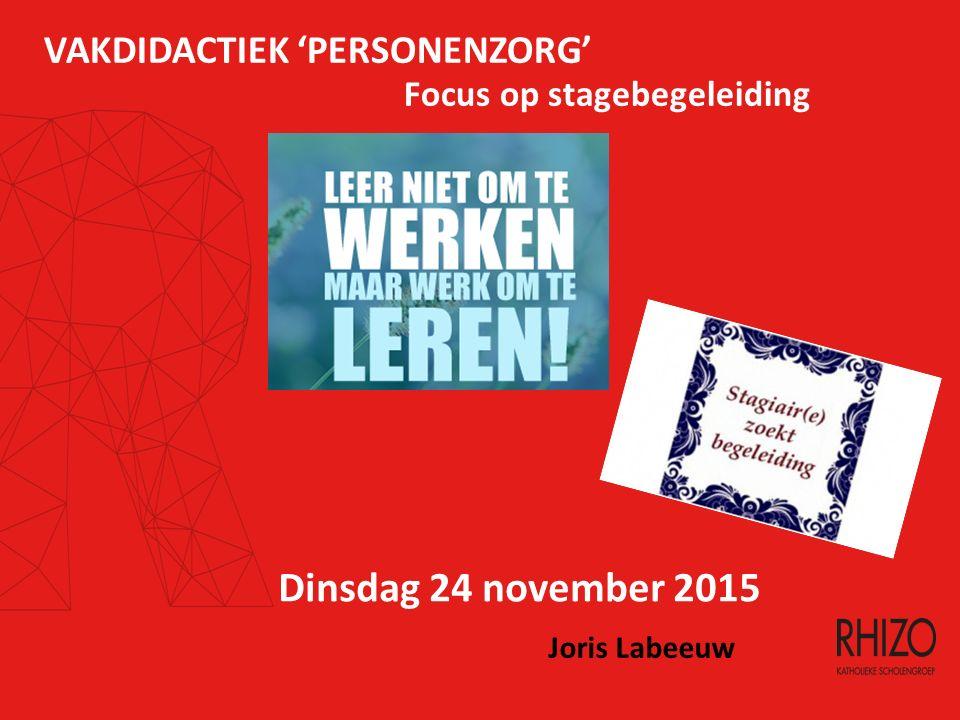 VAKDIDACTIEK 'PERSONENZORG' Focus op stagebegeleiding Dinsdag 24 november 2015 Joris Labeeuw