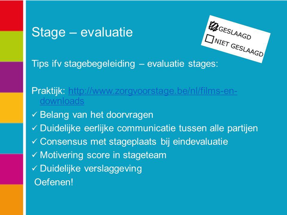 Stage – evaluatie Tips ifv stagebegeleiding – evaluatie stages: Praktijk: http://www.zorgvoorstage.be/nl/films-en- downloadshttp://www.zorgvoorstage.be/nl/films-en- downloads Belang van het doorvragen Duidelijke eerlijke communicatie tussen alle partijen Consensus met stageplaats bij eindevaluatie Motivering score in stageteam Duidelijke verslaggeving Oefenen!