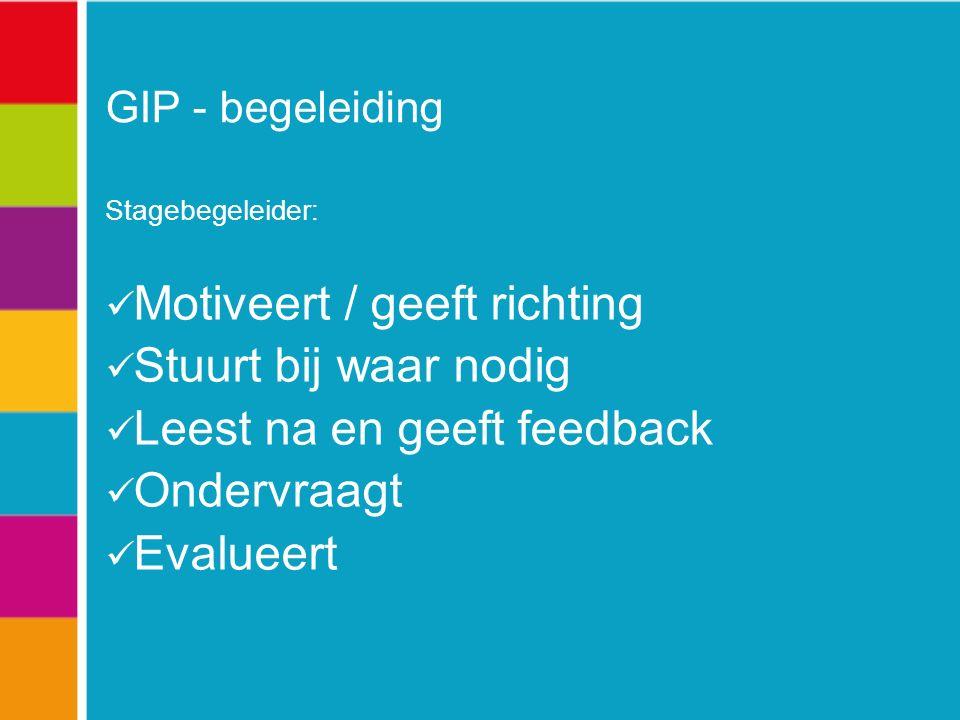 GIP - begeleiding Stagebegeleider: Motiveert / geeft richting Stuurt bij waar nodig Leest na en geeft feedback Ondervraagt Evalueert