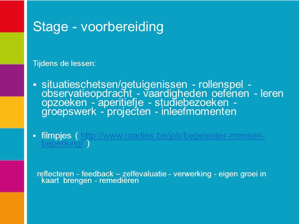 Stage - voorbereiding Tijdens de lessen:  situatieschetsen/getuigenissen - rollenspel - observatieopdracht - vaardigheden oefenen - leren opzoeken - aperitiefje - studiebezoeken - groepswerk - projecten - inleefmomenten  filmpjes ( http://www.roadies.be/job/begeleider-mensen- beperking/ )http://www.roadies.be/job/begeleider-mensen- beperking/ reflecteren - feedback – zelfevaluatie - verwerking - eigen groei in kaart brengen - remediëren