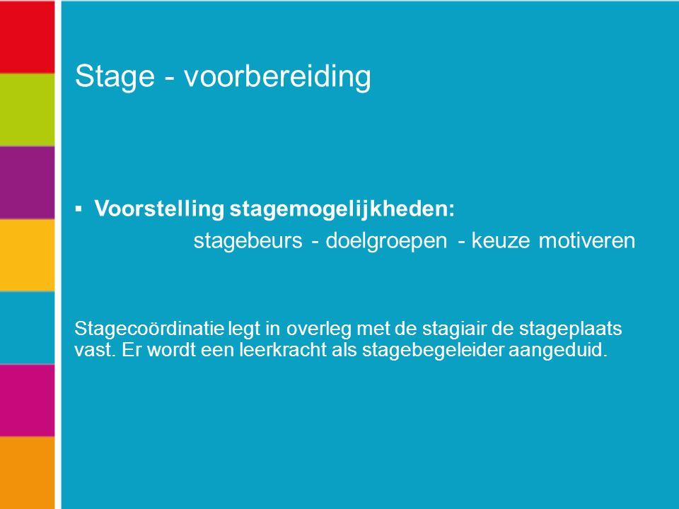 Stage - voorbereiding  Voorstelling stagemogelijkheden: stagebeurs - doelgroepen - keuze motiveren Stagecoördinatie legt in overleg met de stagiair de stageplaats vast.