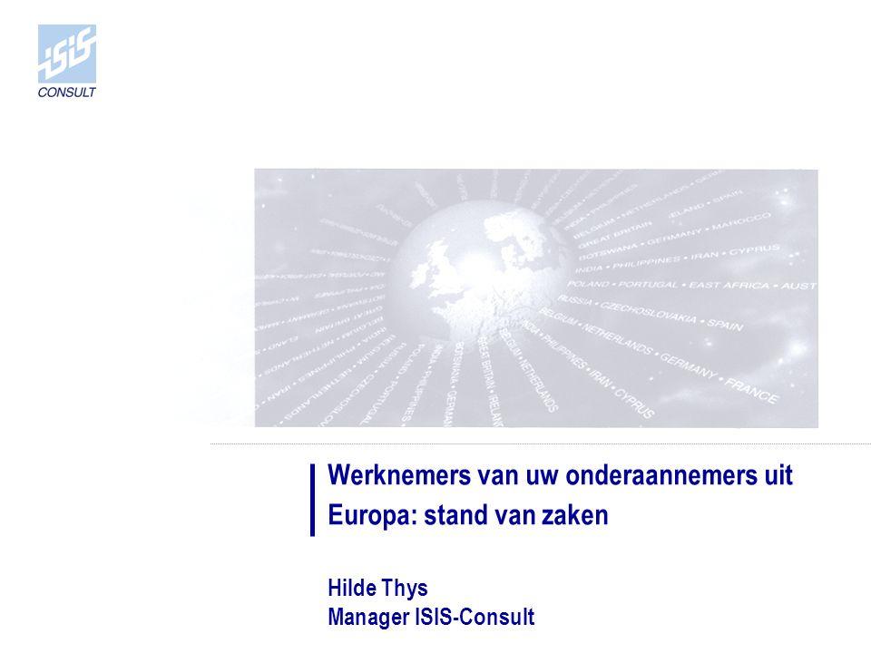Werknemers van uw onderaannemers uit Europa: stand van zaken Hilde Thys Manager ISIS-Consult