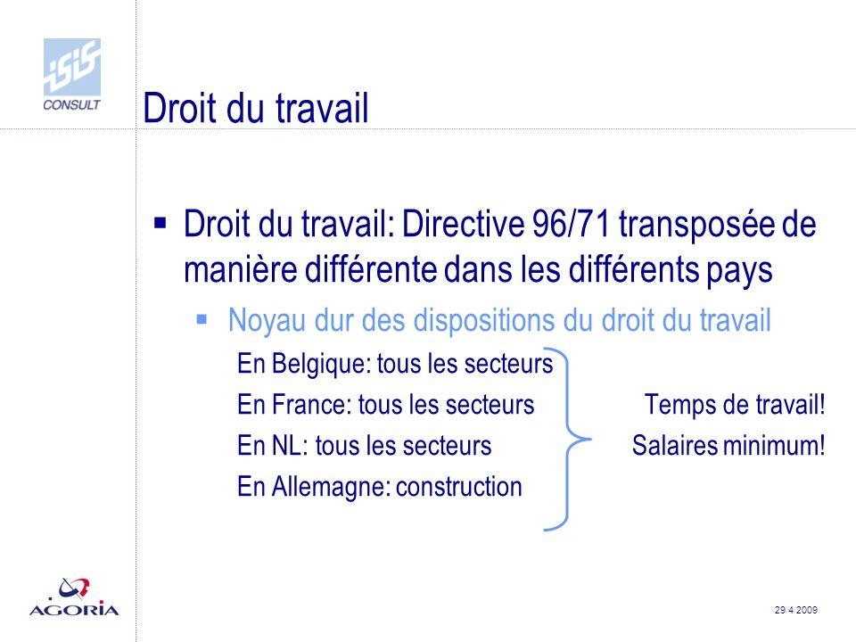 29 4 2009 Droit du travail  Droit du travail: Directive 96/71 transposée de manière différente dans les différents pays  Noyau dur des dispositions du droit du travail En Belgique: tous les secteurs En France: tous les secteurs Temps de travail.