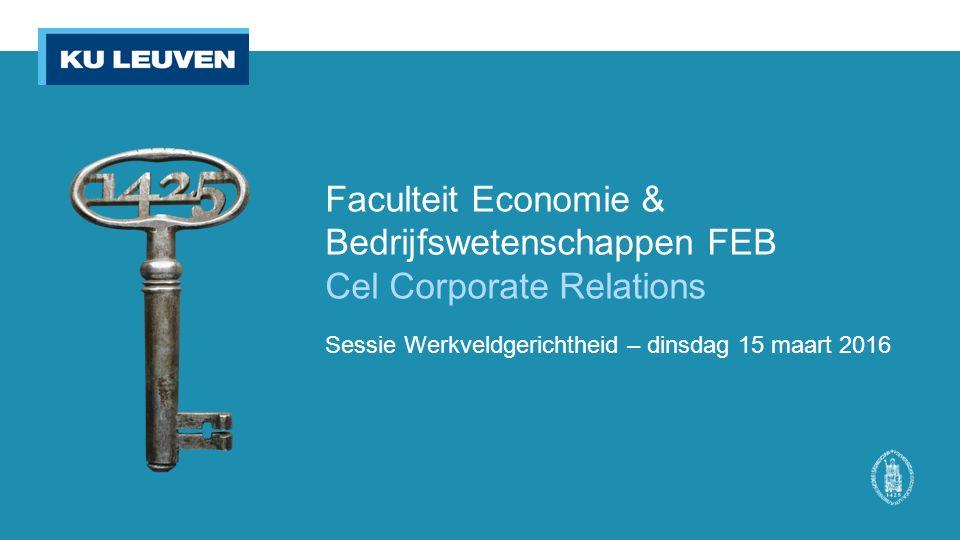 Faculteit Economie & Bedrijfswetenschappen FEB Cel Corporate Relations Sessie Werkveldgerichtheid – dinsdag 15 maart 2016