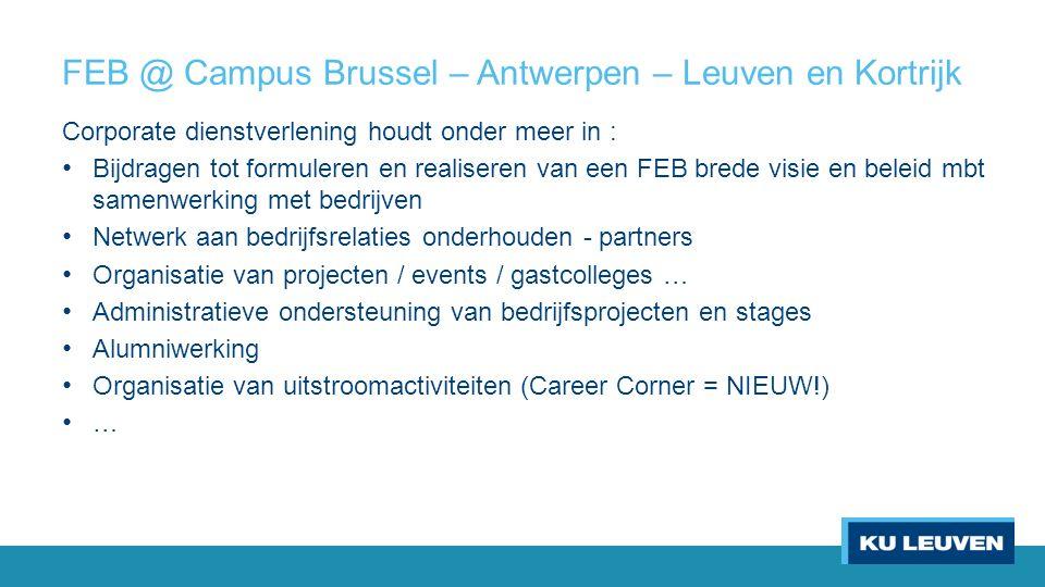 FEB @ Campus Brussel – Antwerpen – Leuven en Kortrijk Corporate dienstverlening houdt onder meer in : Bijdragen tot formuleren en realiseren van een FEB brede visie en beleid mbt samenwerking met bedrijven Netwerk aan bedrijfsrelaties onderhouden - partners Organisatie van projecten / events / gastcolleges … Administratieve ondersteuning van bedrijfsprojecten en stages Alumniwerking Organisatie van uitstroomactiviteiten (Career Corner = NIEUW!) …