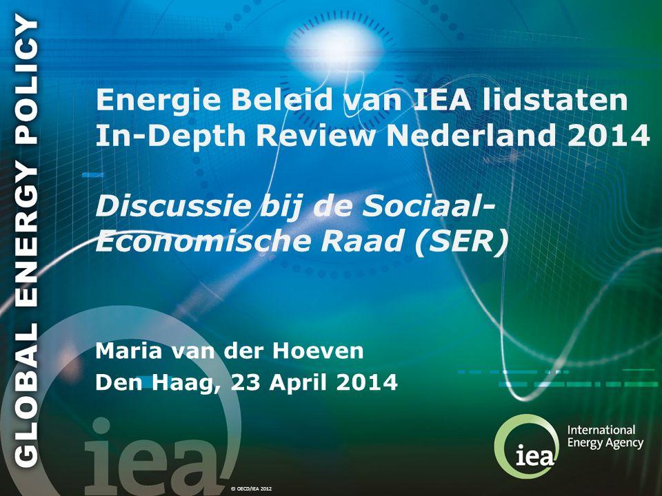 © OECD/IEA 2012 Energie Beleid van IEA lidstaten In-Depth Review Nederland 2014 Discussie bij de Sociaal- Economische Raad (SER) Maria van der Hoeven Den Haag, 23 April 2014