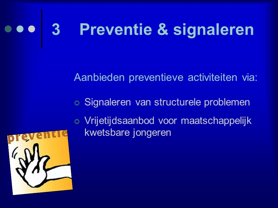 3Preventie & signaleren Aanbieden preventieve activiteiten via: Signaleren van structurele problemen Vrijetijdsaanbod voor maatschappelijk kwetsbare j