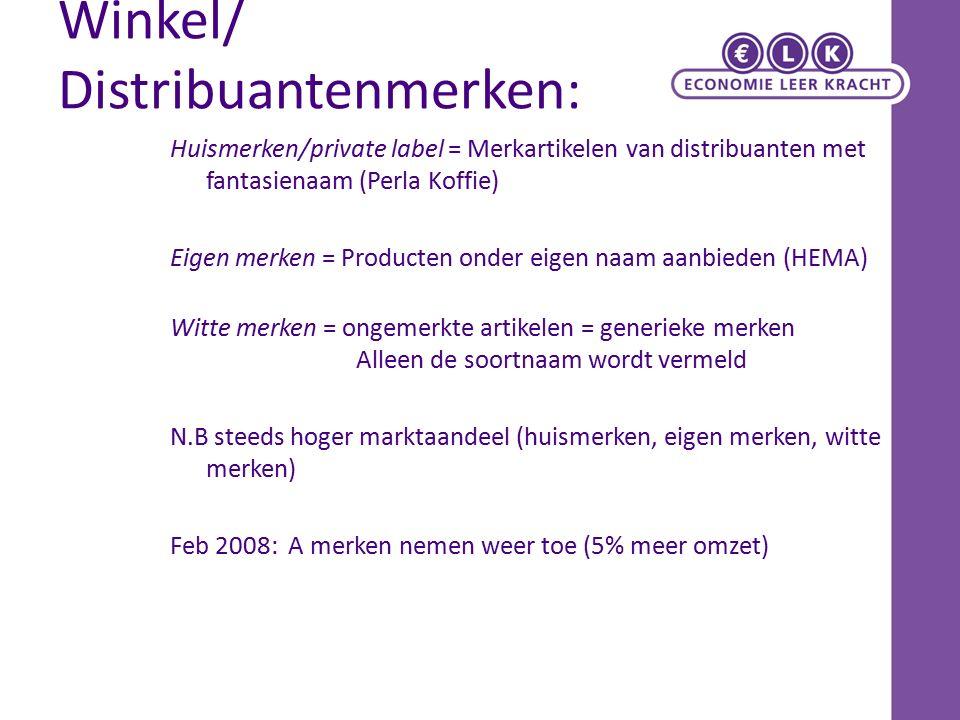Winkel/ Distribuantenmerken: Huismerken/private label = Merkartikelen van distribuanten met fantasienaam (Perla Koffie) Eigen merken = Producten onder eigen naam aanbieden (HEMA) Witte merken = ongemerkte artikelen = generieke merken Alleen de soortnaam wordt vermeld N.B steeds hoger marktaandeel (huismerken, eigen merken, witte merken) Feb 2008: A merken nemen weer toe (5% meer omzet)