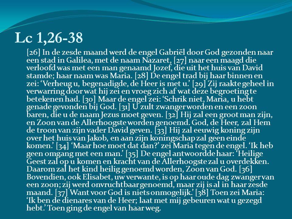 Lc 1,26-38 [26] In de zesde maand werd de engel Gabriël door God gezonden naar een stad in Galilea, met de naam Nazaret, [27] naar een maagd die verloofd was met een man genaamd Jozef, die uit het huis van David stamde; haar naam was Maria.