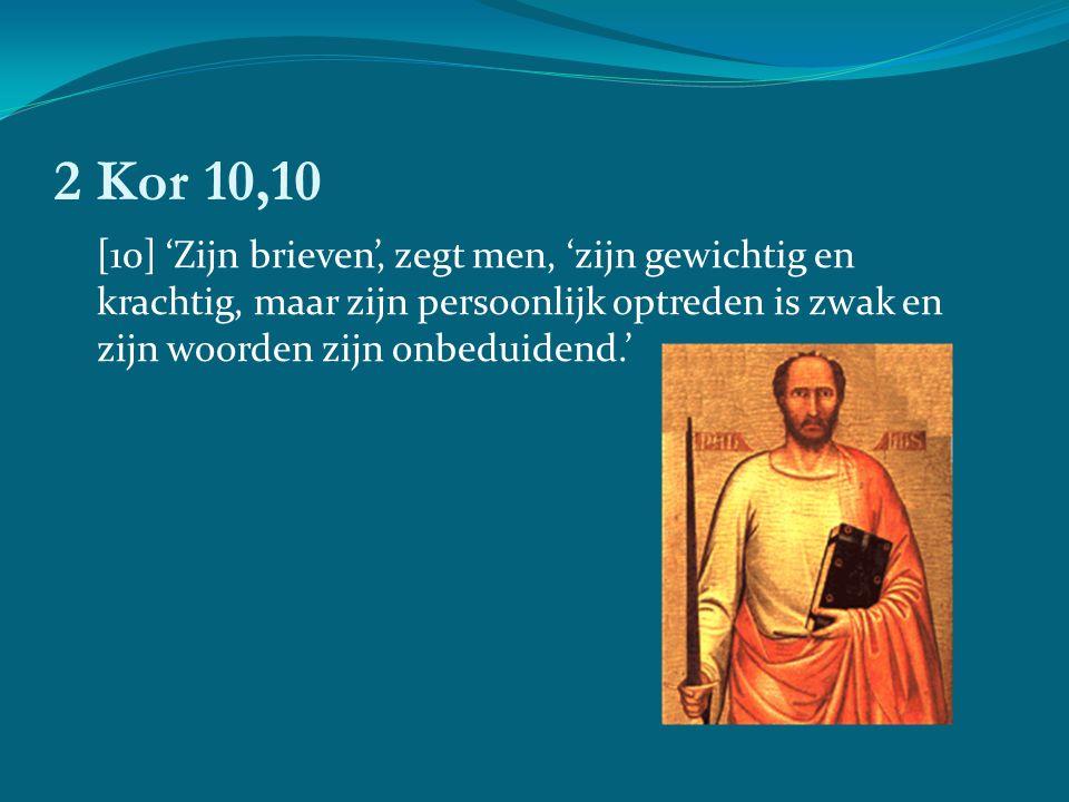 2 Kor 10,10 [10] 'Zijn brieven', zegt men, 'zijn gewichtig en krachtig, maar zijn persoonlijk optreden is zwak en zijn woorden zijn onbeduidend.'