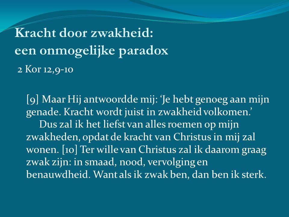 Kracht door zwakheid: een onmogelijke paradox 2 Kor 12,9-10 [9] Maar Hij antwoordde mij: 'Je hebt genoeg aan mijn genade.