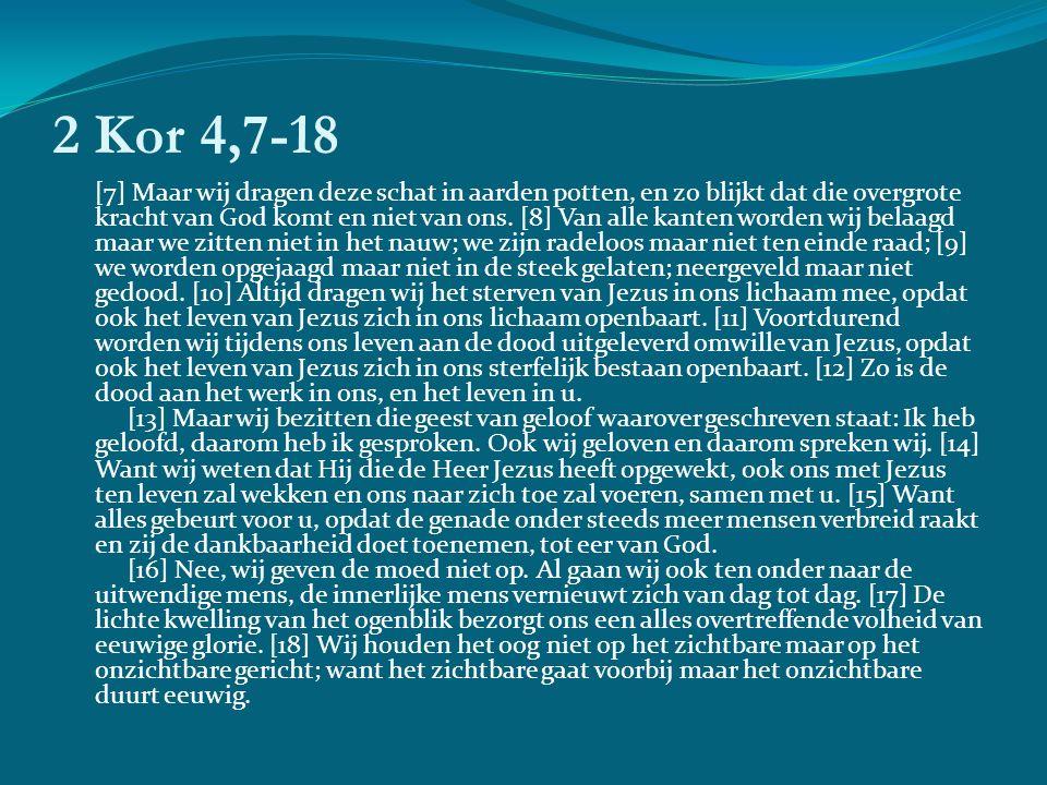 2 Kor 4,7-18 [7] Maar wij dragen deze schat in aarden potten, en zo blijkt dat die overgrote kracht van God komt en niet van ons.