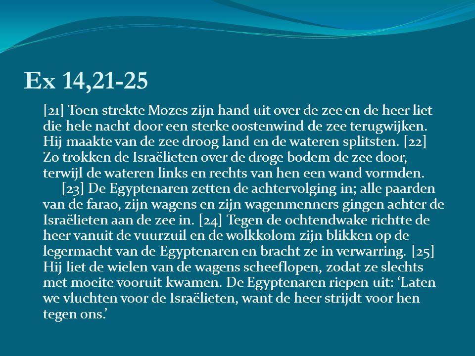 Ex 14,21-25 [21] Toen strekte Mozes zijn hand uit over de zee en de heer liet die hele nacht door een sterke oostenwind de zee terugwijken.
