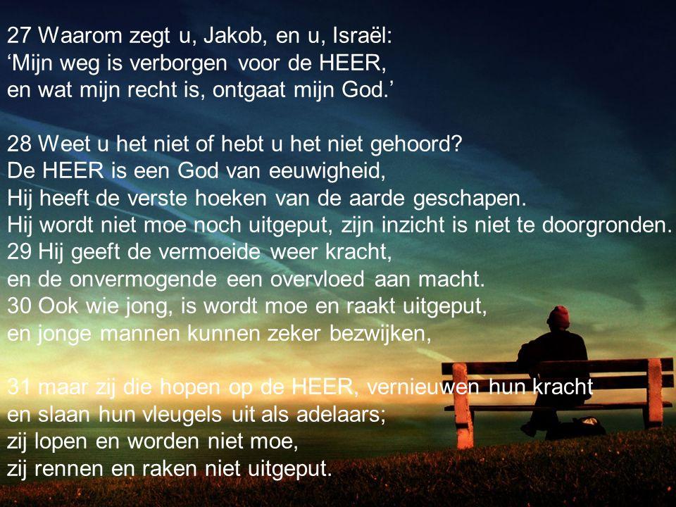 27 Waarom zegt u, Jakob, en u, Israël: 'Mijn weg is verborgen voor de HEER, en wat mijn recht is, ontgaat mijn God.' 28 Weet u het niet of hebt u het