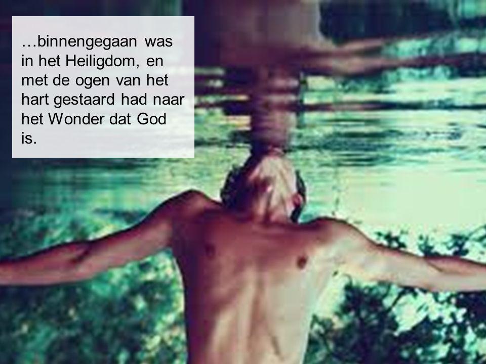 …binnengegaan was in het Heiligdom, en met de ogen van het hart gestaard had naar het Wonder dat God is.