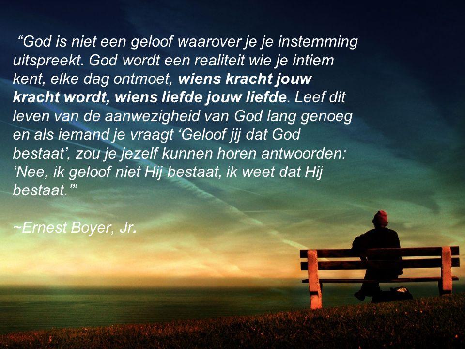"""""""God is niet een geloof waarover je je instemming uitspreekt. God wordt een realiteit wie je intiem kent, elke dag ontmoet, wiens kracht jouw kracht w"""