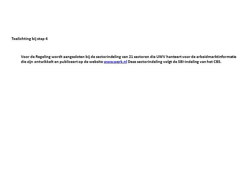 Toelichting bij stap 4 Voor de Regeling wordt aangesloten bij de sectorindeling van 21 sectoren die UWV hanteert voor de arbeidmarktinformatie die zijn ontwikkelt en publiceert op de website www.werk.nl Deze sectorindeling volgt de SBI-indeling van het CBS.www.werk.nl