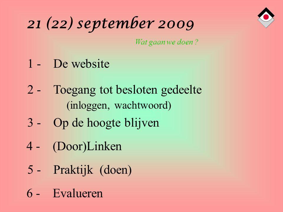 21 (22) september 2009 1 - De website 2 - Toegang tot besloten gedeelte 3 - Op de hoogte blijven (inloggen, wachtwoord) 5 - Praktijk (doen) 4 - (Door)Linken Wat gaan we doen .