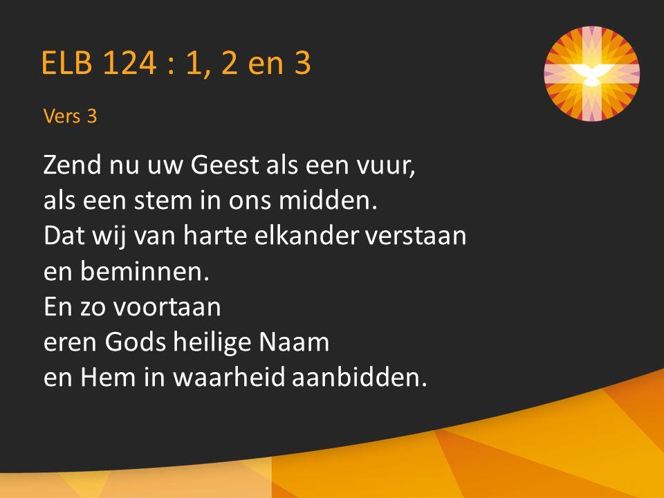 Vers 3 ELB 124 : 1, 2 en 3 Zend nu uw Geest als een vuur, als een stem in ons midden. Dat wij van harte elkander verstaan en beminnen. En zo voortaan