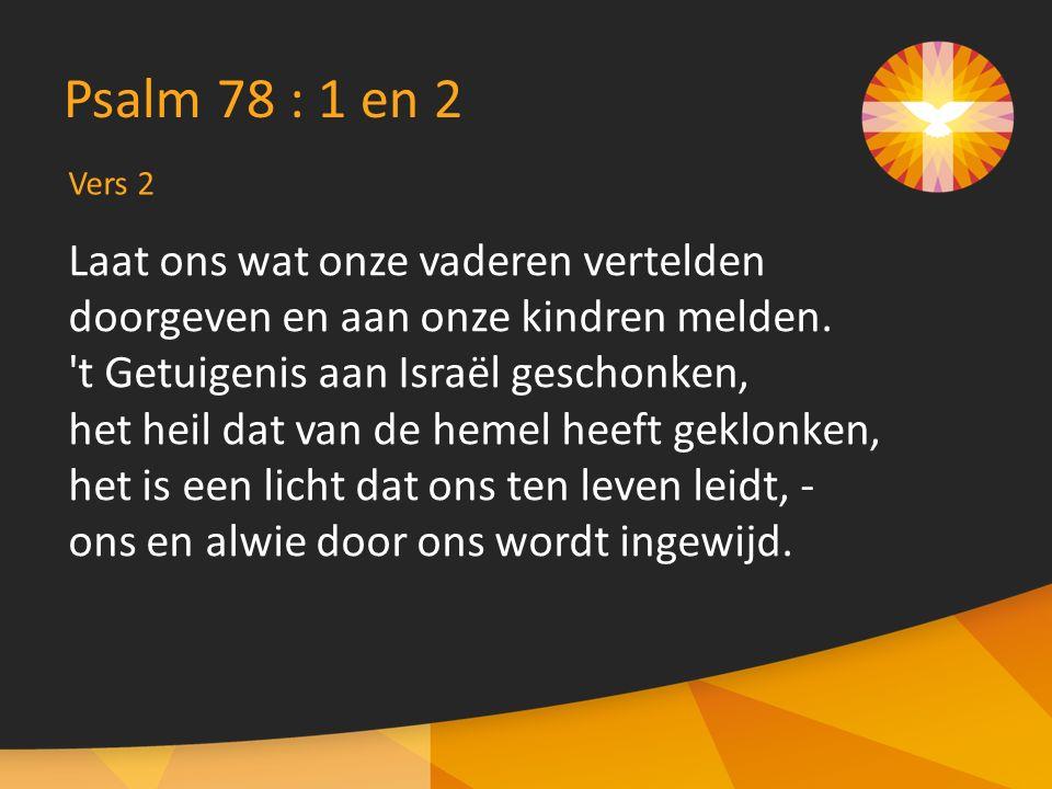 Vers 2 Psalm 78 : 1 en 2 Laat ons wat onze vaderen vertelden doorgeven en aan onze kindren melden. 't Getuigenis aan Israël geschonken, het heil dat v