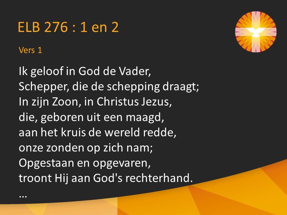 Vers 1 ELB 276 : 1 en 2 Ik geloof in God de Vader, Schepper, die de schepping draagt; In zijn Zoon, in Christus Jezus, die, geboren uit een maagd, aan het kruis de wereld redde, onze zonden op zich nam; Opgestaan en opgevaren, troont Hij aan God s rechterhand.