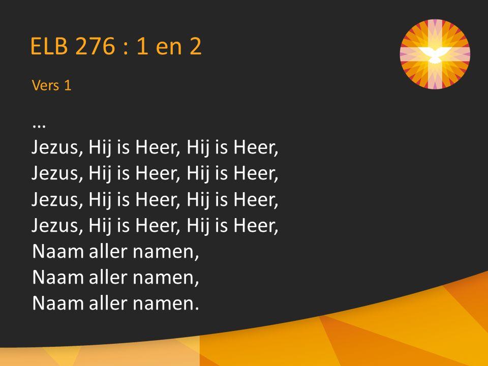 Vers 1 ELB 276 : 1 en 2 … Jezus, Hij is Heer, Hij is Heer, Naam aller namen, Naam aller namen.