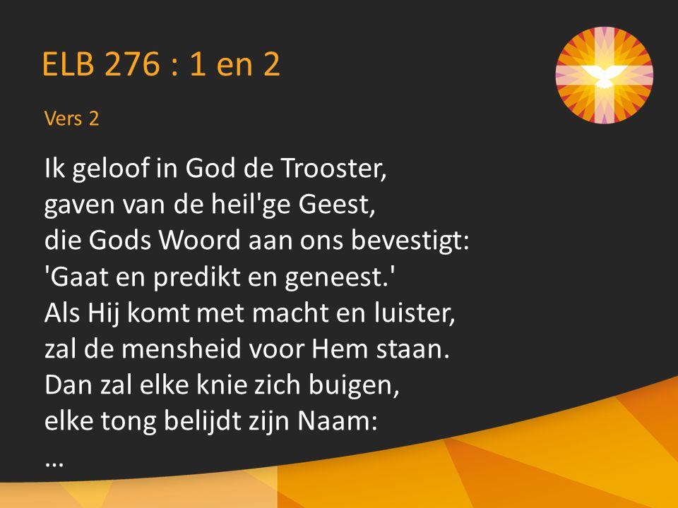 Vers 2 ELB 276 : 1 en 2 Ik geloof in God de Trooster, gaven van de heil ge Geest, die Gods Woord aan ons bevestigt: Gaat en predikt en geneest. Als Hij komt met macht en luister, zal de mensheid voor Hem staan.