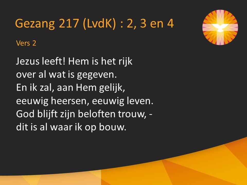 Vers 2 Gezang 217 (LvdK) : 2, 3 en 4 Jezus leeft! Hem is het rijk over al wat is gegeven. En ik zal, aan Hem gelijk, eeuwig heersen, eeuwig leven. God