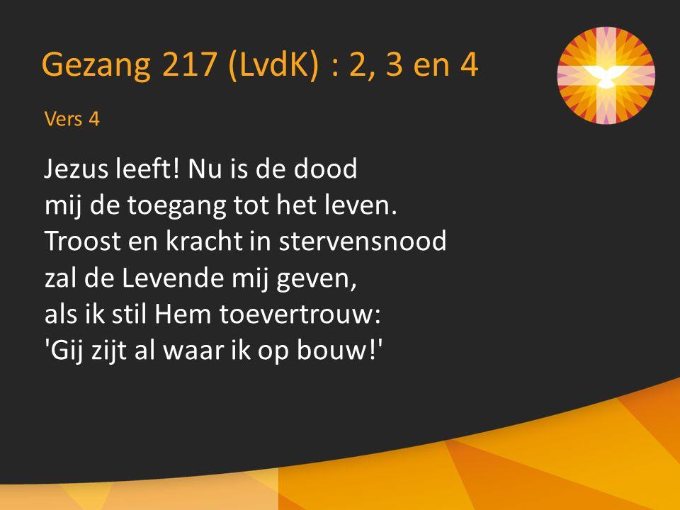 Vers 4 Gezang 217 (LvdK) : 2, 3 en 4 Jezus leeft! Nu is de dood mij de toegang tot het leven. Troost en kracht in stervensnood zal de Levende mij geve