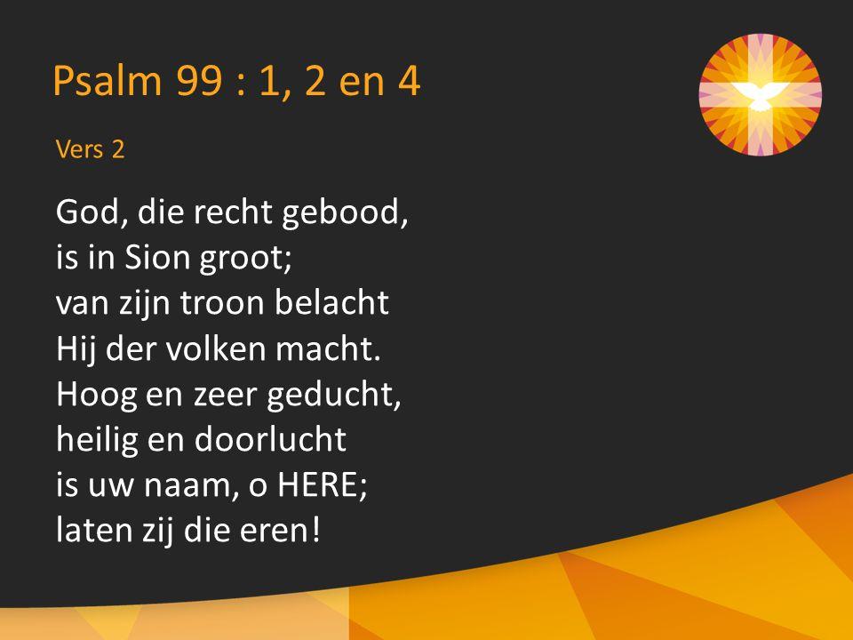 Vers 2 Psalm 99 : 1, 2 en 4 God, die recht gebood, is in Sion groot; van zijn troon belacht Hij der volken macht. Hoog en zeer geducht, heilig en door