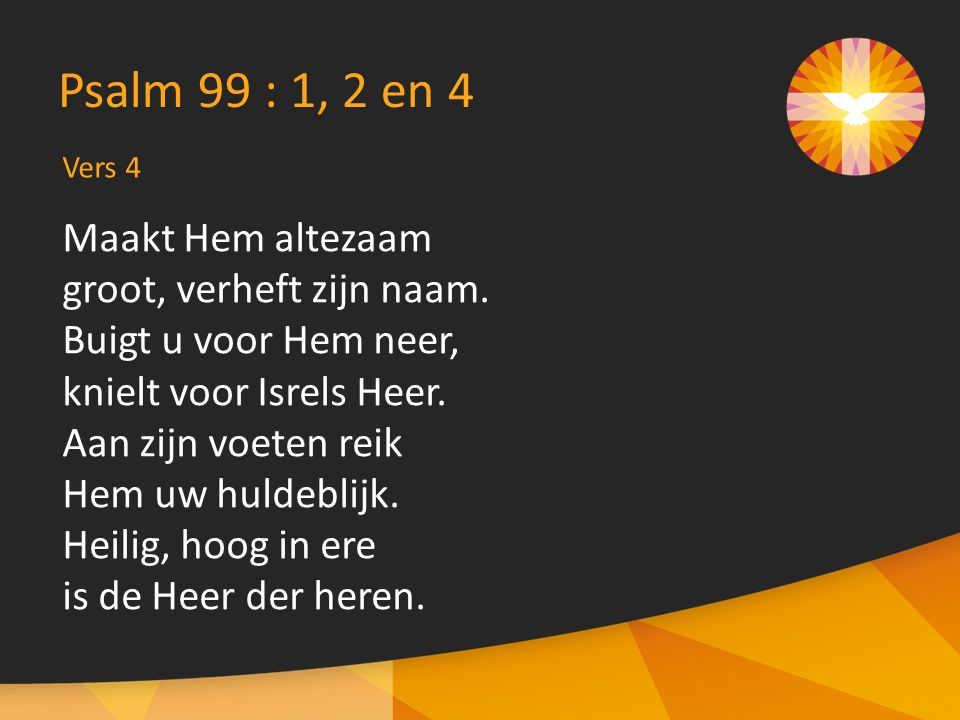 Vers 4 Psalm 99 : 1, 2 en 4 Maakt Hem altezaam groot, verheft zijn naam. Buigt u voor Hem neer, knielt voor Isrels Heer. Aan zijn voeten reik Hem uw h