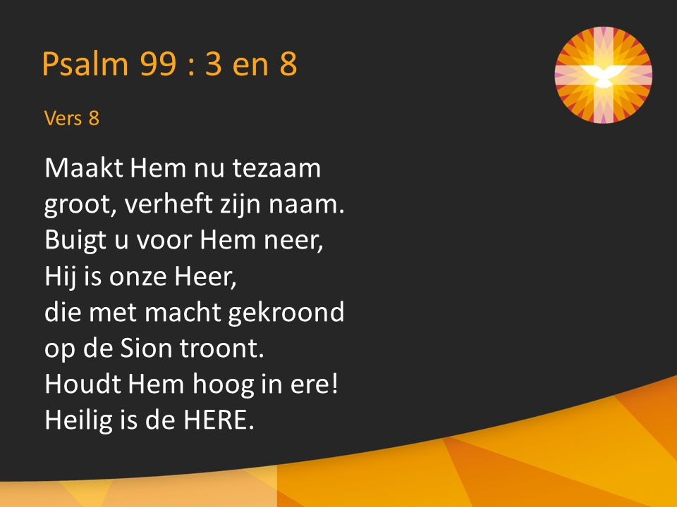 Vers 8 Psalm 99 : 3 en 8 Maakt Hem nu tezaam groot, verheft zijn naam. Buigt u voor Hem neer, Hij is onze Heer, die met macht gekroond op de Sion troo