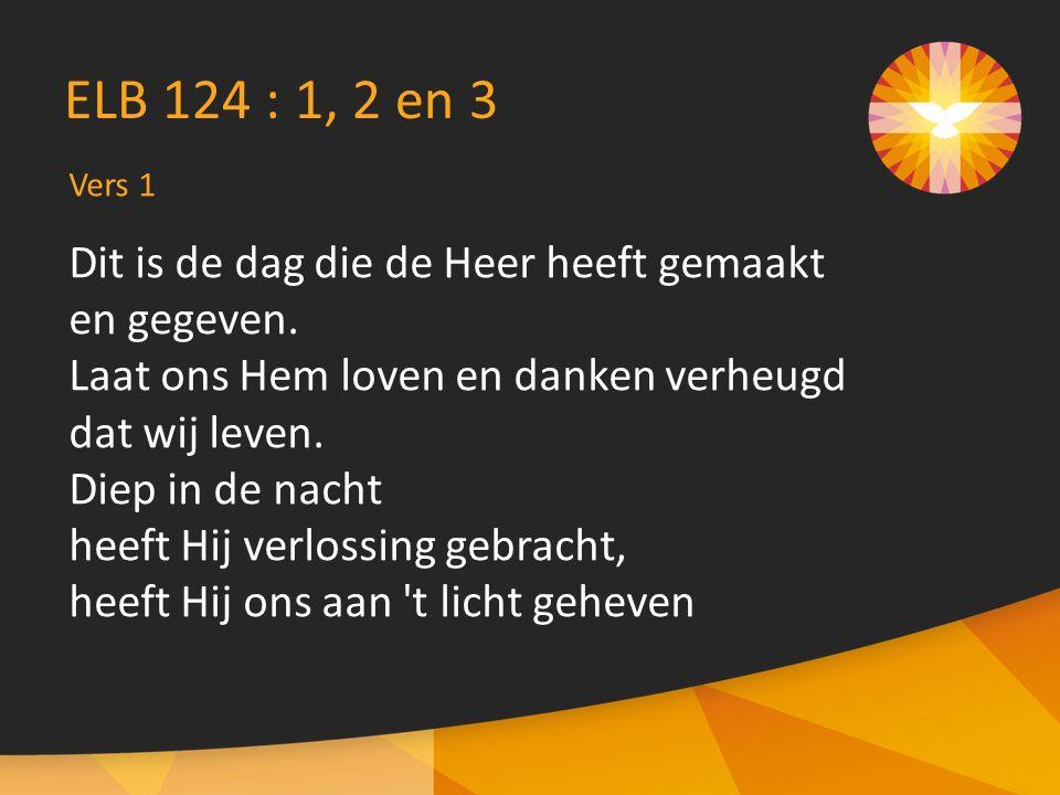 Vers 1 ELB 124 : 1, 2 en 3 Dit is de dag die de Heer heeft gemaakt en gegeven.
