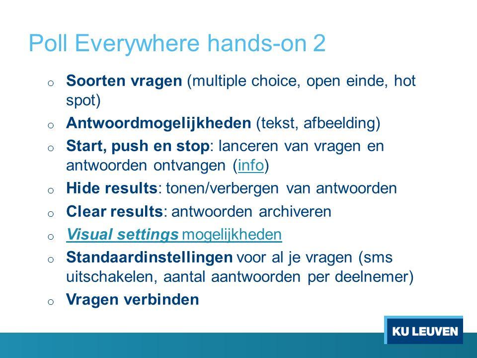 Poll Everywhere hands-on 2 o Soorten vragen (multiple choice, open einde, hot spot) o Antwoordmogelijkheden (tekst, afbeelding) o Start, push en stop: