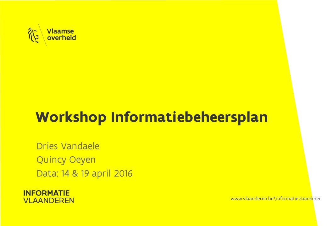 www.vlaanderen.be\informatievlaanderen Dries Vandaele Quincy Oeyen Data: 14 & 19 april 2016 Workshop Informatiebeheersplan