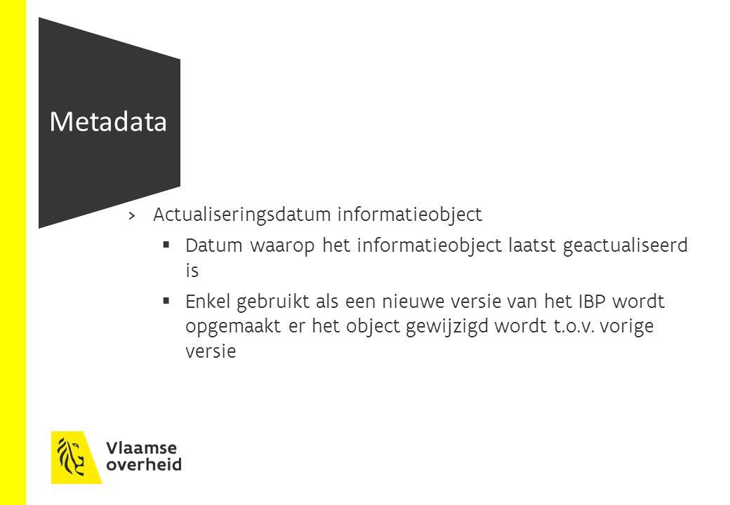  Actualiseringsdatum informatieobject  Datum waarop het informatieobject laatst geactualiseerd is  Enkel gebruikt als een nieuwe versie van het IBP wordt opgemaakt er het object gewijzigd wordt t.o.v.