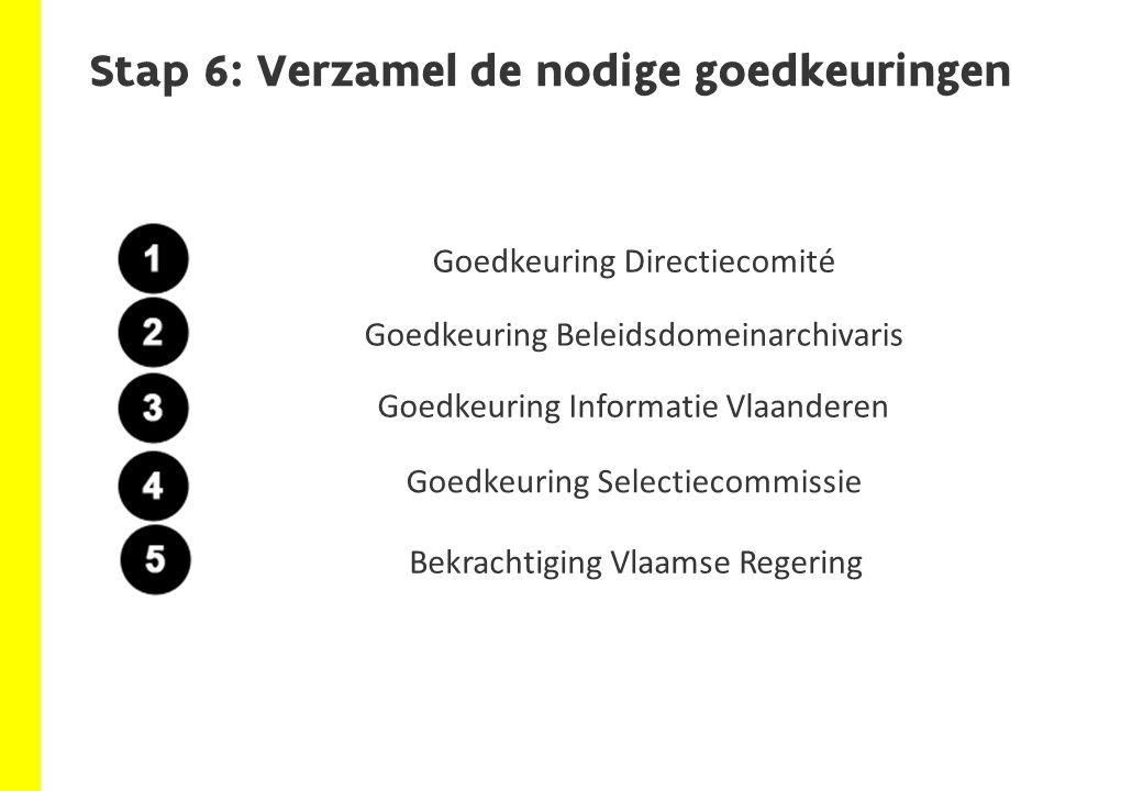 Stap 6: Verzamel de nodige goedkeuringen Goedkeuring DirectiecomitéGoedkeuring Beleidsdomeinarchivaris Goedkeuring Informatie Vlaanderen Goedkeuring Selectiecommissie Bekrachtiging Vlaamse Regering