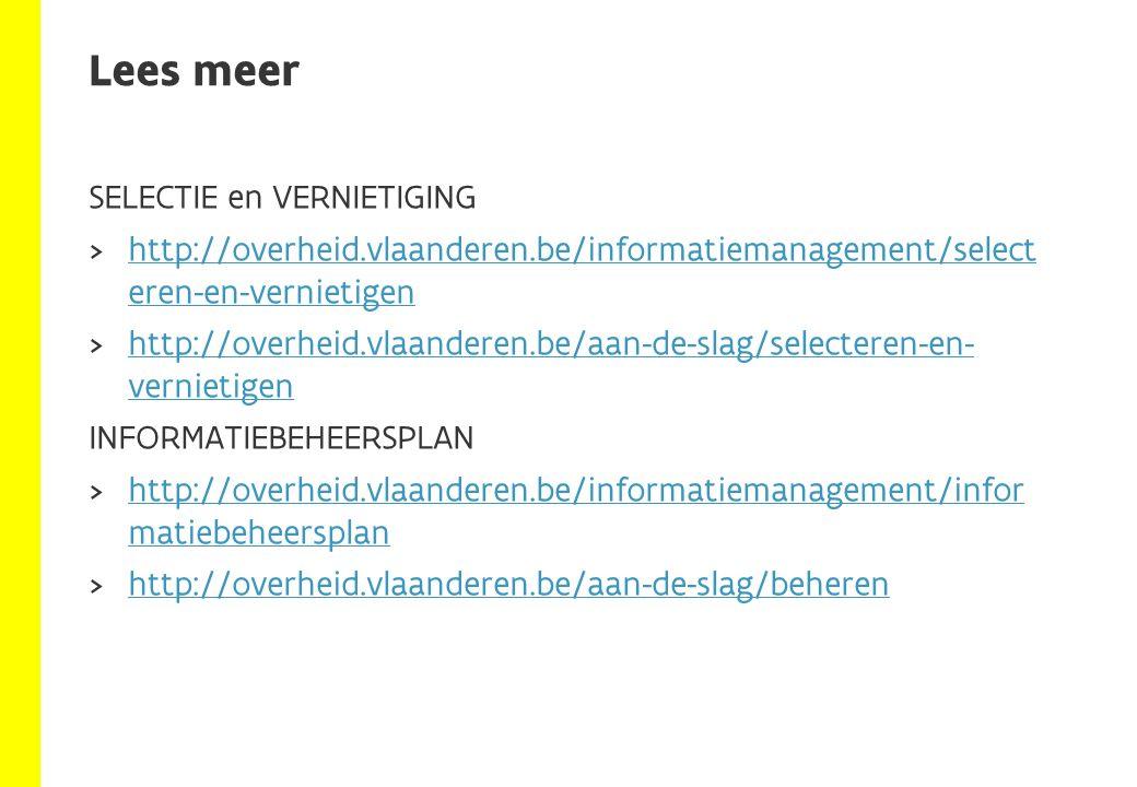 SELECTIE en VERNIETIGING  http://overheid.vlaanderen.be/informatiemanagement/select eren-en-vernietigen http://overheid.vlaanderen.be/informatiemanagement/select eren-en-vernietigen  http://overheid.vlaanderen.be/aan-de-slag/selecteren-en- vernietigen http://overheid.vlaanderen.be/aan-de-slag/selecteren-en- vernietigen INFORMATIEBEHEERSPLAN  http://overheid.vlaanderen.be/informatiemanagement/infor matiebeheersplan http://overheid.vlaanderen.be/informatiemanagement/infor matiebeheersplan  http://overheid.vlaanderen.be/aan-de-slag/beheren http://overheid.vlaanderen.be/aan-de-slag/beheren Lees meer