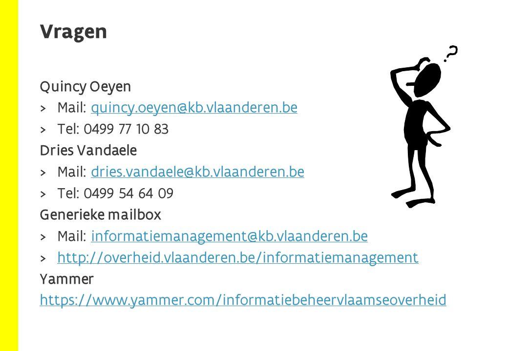 Quincy Oeyen  Mail: quincy.oeyen@kb.vlaanderen.bequincy.oeyen@kb.vlaanderen.be  Tel: 0499 77 10 83 Dries Vandaele  Mail: dries.vandaele@kb.vlaanderen.bedries.vandaele@kb.vlaanderen.be  Tel: 0499 54 64 09 Generieke mailbox  Mail: informatiemanagement@kb.vlaanderen.beinformatiemanagement@kb.vlaanderen.be  http://overheid.vlaanderen.be/informatiemanagement http://overheid.vlaanderen.be/informatiemanagement Yammer https://www.yammer.com/informatiebeheervlaamseoverheid Vragen