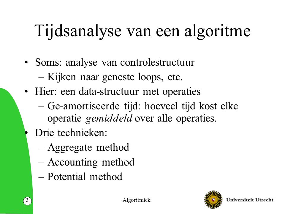 Algoritmiek4 Probleemstelling Data-structuur Verzameling operaties op een data-structuur Wat is de gemiddelde tijd in het slechtste geval per operatie.