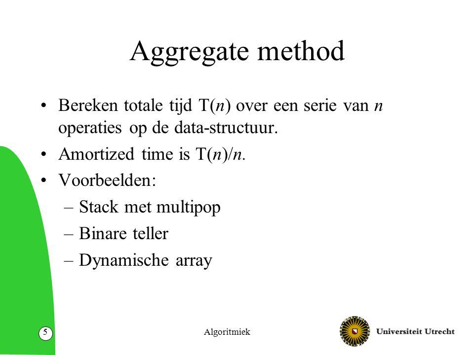 Algoritmiek16 Potentiaal methode Potentiaal-functie  : Datastructuur  reals Als D 0 initiele datastructuur en D j datastructuur na j operaties, dan  (D j )  (D 0 ) Geamortiseerde kosten van een operatie i kunnen we nemen als: –Echte kosten c i plus  (D j ) –  (D j –1 ) –Merk op: totale kosten is minstens som van geamortiseerde kosten.