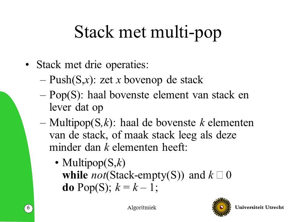 Algoritmiek7 Aggregate analysis voor de stack met multipop Worst-case tijd van multipop is O(n).