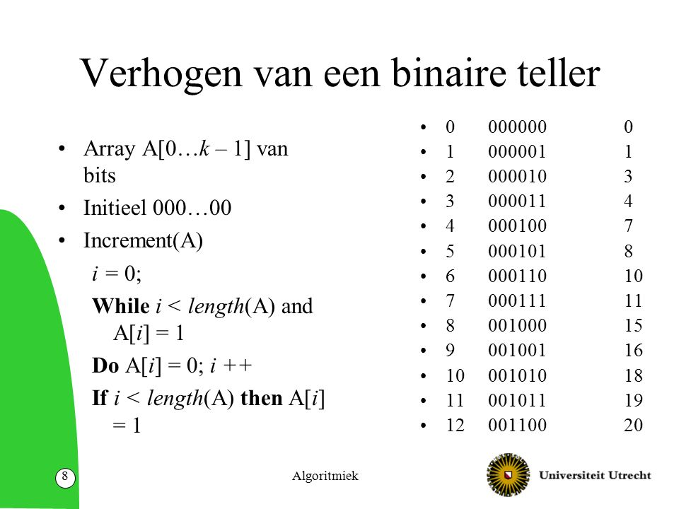 Algoritmiek8 Verhogen van een binaire teller Array A[0…k – 1] van bits Initieel 000…00 Increment(A) i = 0; While i < length(A) and A[i] = 1 Do A[i] = 0; i ++ If i < length(A) then A[i] = 1 00000000 10000011 20000103 3 0000114 40001007 50001018 600011010 700011111 800100015 9 00100116 1000101018 11 00101119 1200110020