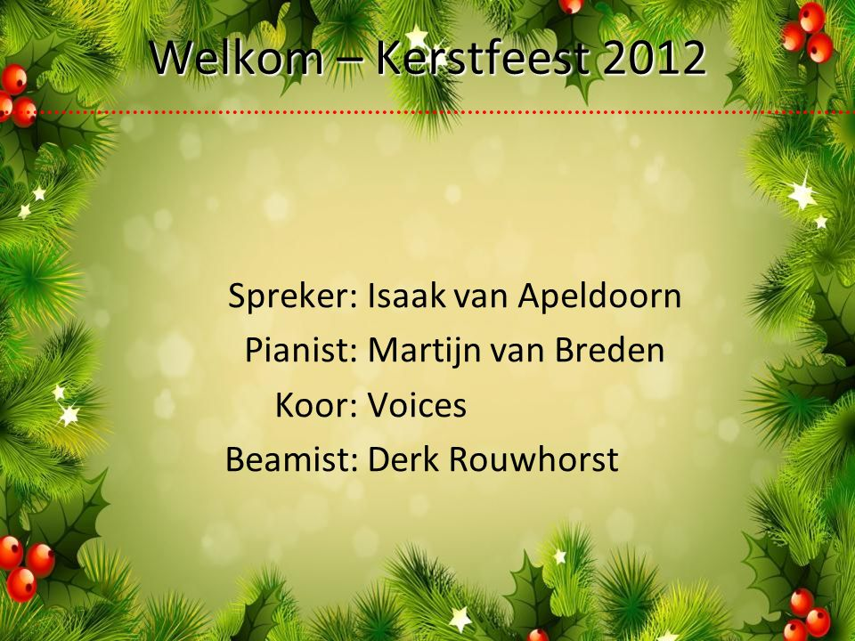 Spreker:Isaak van Apeldoorn Pianist:Martijn van Breden Koor:Voices Beamist:Derk Rouwhorst Welkom – Kerstfeest 2012