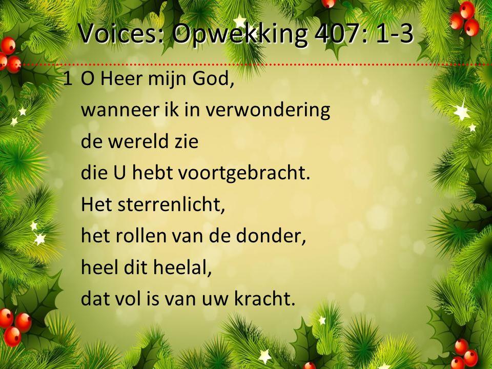 Voices: Opwekking 407: 1-3 1O Heer mijn God, wanneer ik in verwondering de wereld zie die U hebt voortgebracht.